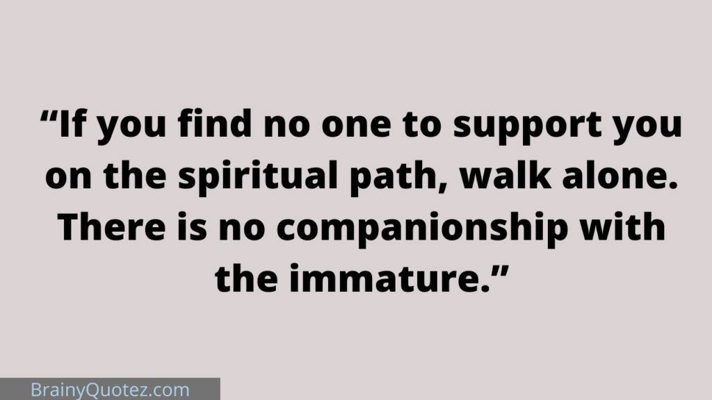 """""""If you find no one to support you on the spiritual path, walk alone. There is no companionship with the immature."""""""