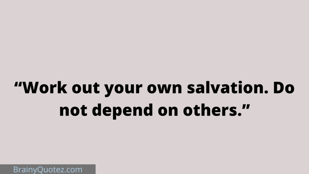 """""""Work out your own salvation. Do not depend on others."""""""
