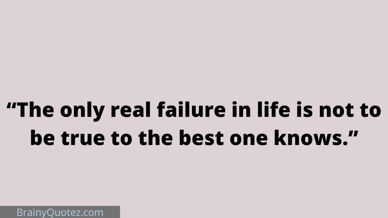 """""""The only real failure in life is not to be true to the best one knows."""""""