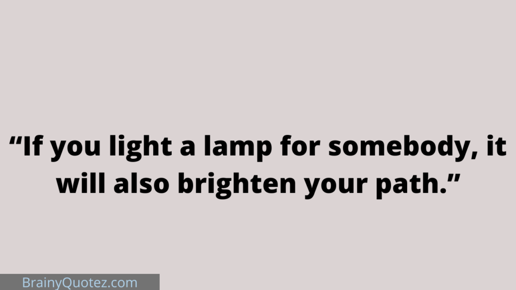 """""""If you light a lamp for somebody, it will also brighten your path."""" -Buddha"""