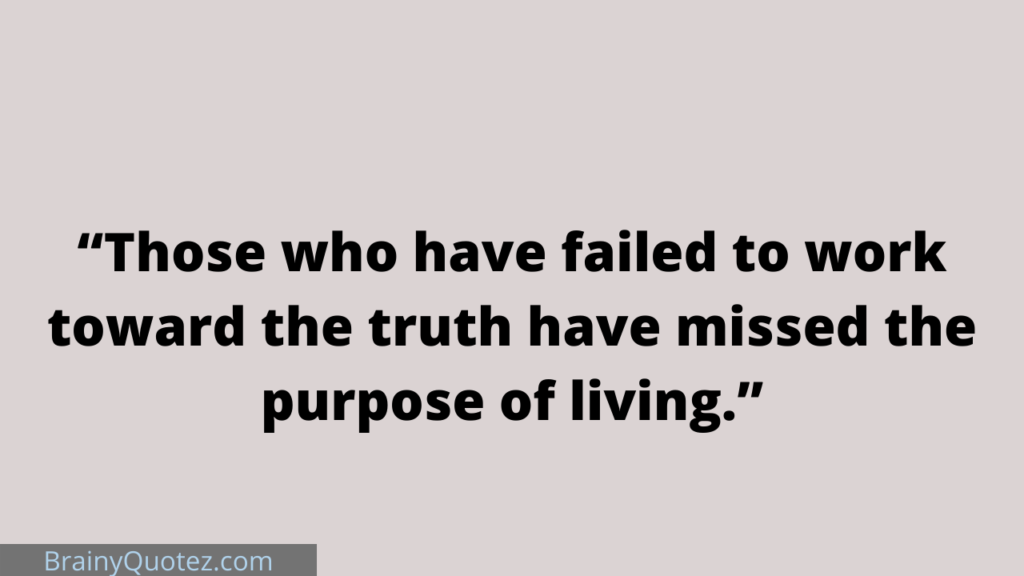 """""""Those who have failed to work toward the truth have missed the purpose of living."""""""