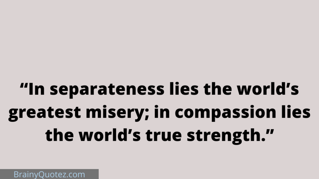 """""""In separateness lies the world's greatest misery; in compassion lies the world's true strength."""""""